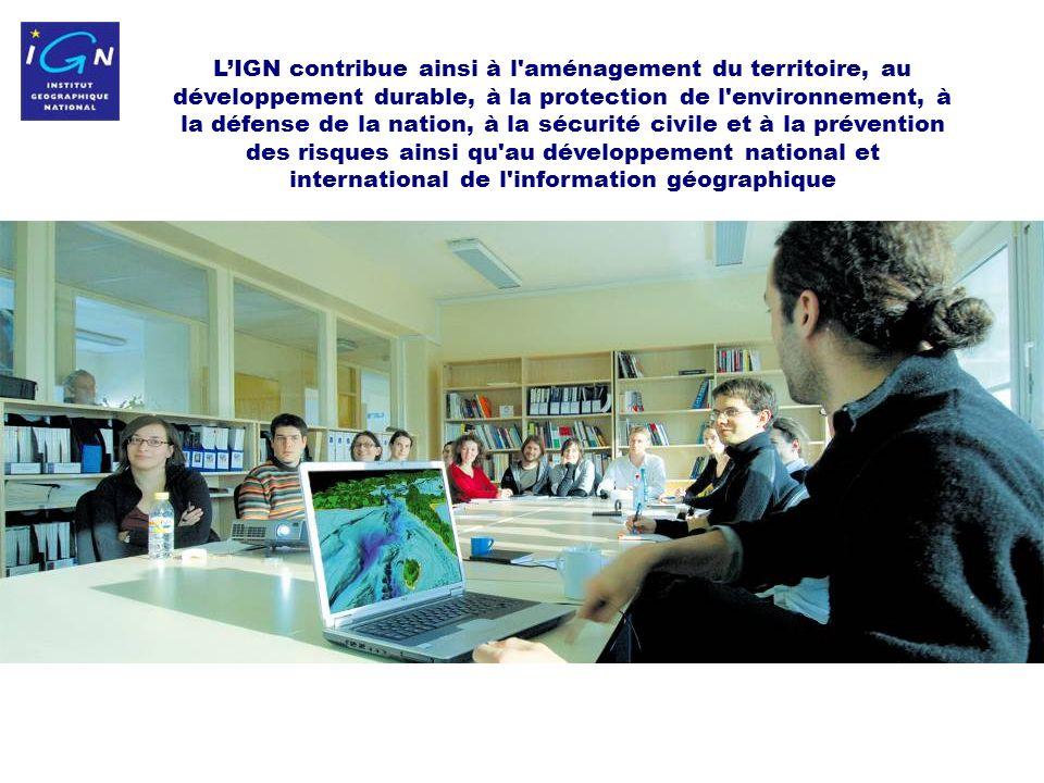 4 LIGN contribue ainsi à l aménagement du territoire, au développement durable, à la protection de l environnement, à la défense de la nation, à la sécurité civile et à la prévention des risques ainsi qu au développement national et international de l information géographique
