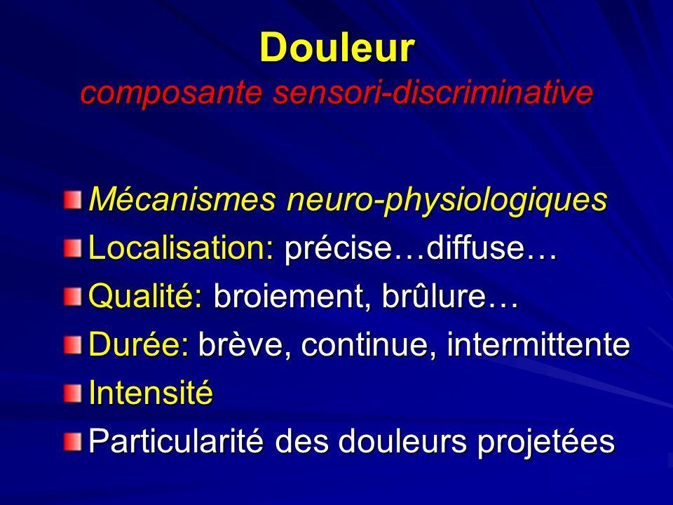 Douleur composante sensori-discriminative Mécanismes neuro-physiologiques Localisation: précise…diffuse… Qualité: broiement, brûlure… Durée: brève, co