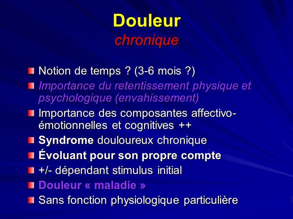 Douleur chronique Notion de temps ? (3-6 mois ?) Importance du retentissement physique et psychologique (envahissement) Importance des composantes aff