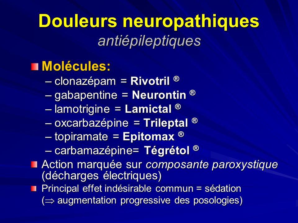 Douleurs neuropathiques antiépileptiques Molécules: –clonazépam = Rivotril ® –gabapentine = Neurontin ® –lamotrigine = Lamictal ® –oxcarbazépine = Tri