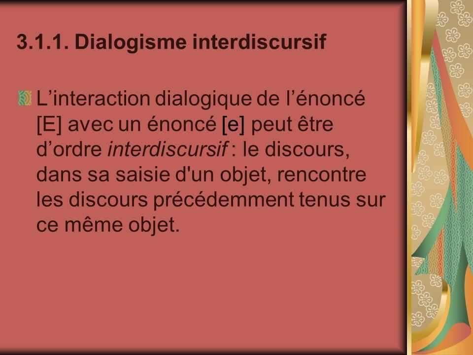 3.1.1. Dialogisme interdiscursif Linteraction dialogique de lénoncé [E] avec un énoncé [e] peut être dordre interdiscursif : le discours, dans sa sais