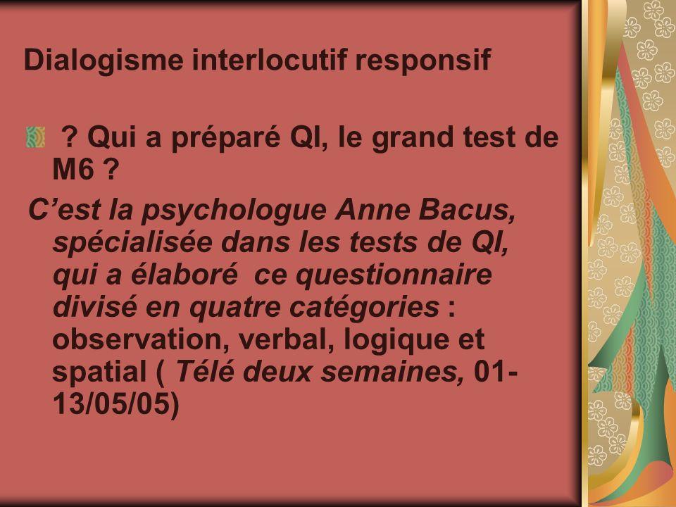 Dialogisme interlocutif responsif ? Qui a préparé QI, le grand test de M6 ? Cest la psychologue Anne Bacus, spécialisée dans les tests de QI, qui a él