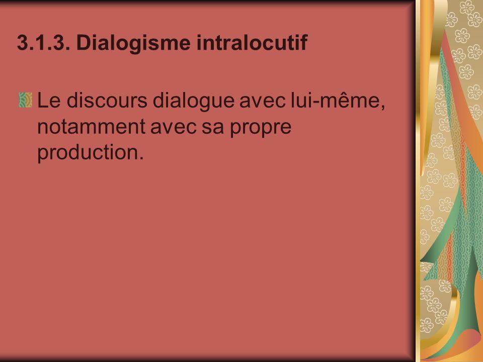 3.1.3. Dialogisme intralocutif Le discours dialogue avec lui-même, notamment avec sa propre production.