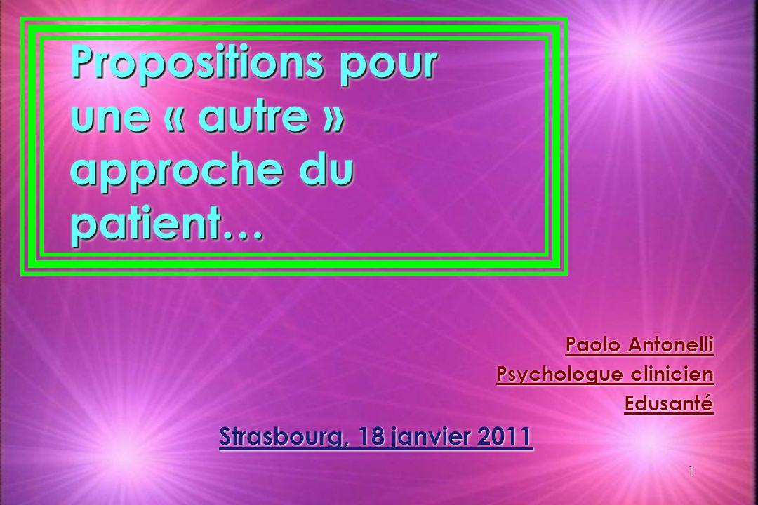 1 1 Propositions pour une « autre » approche du patient… Paolo Antonelli Psychologue clinicien Edusanté Strasbourg, 18 janvier 2011 Paolo Antonelli Ps