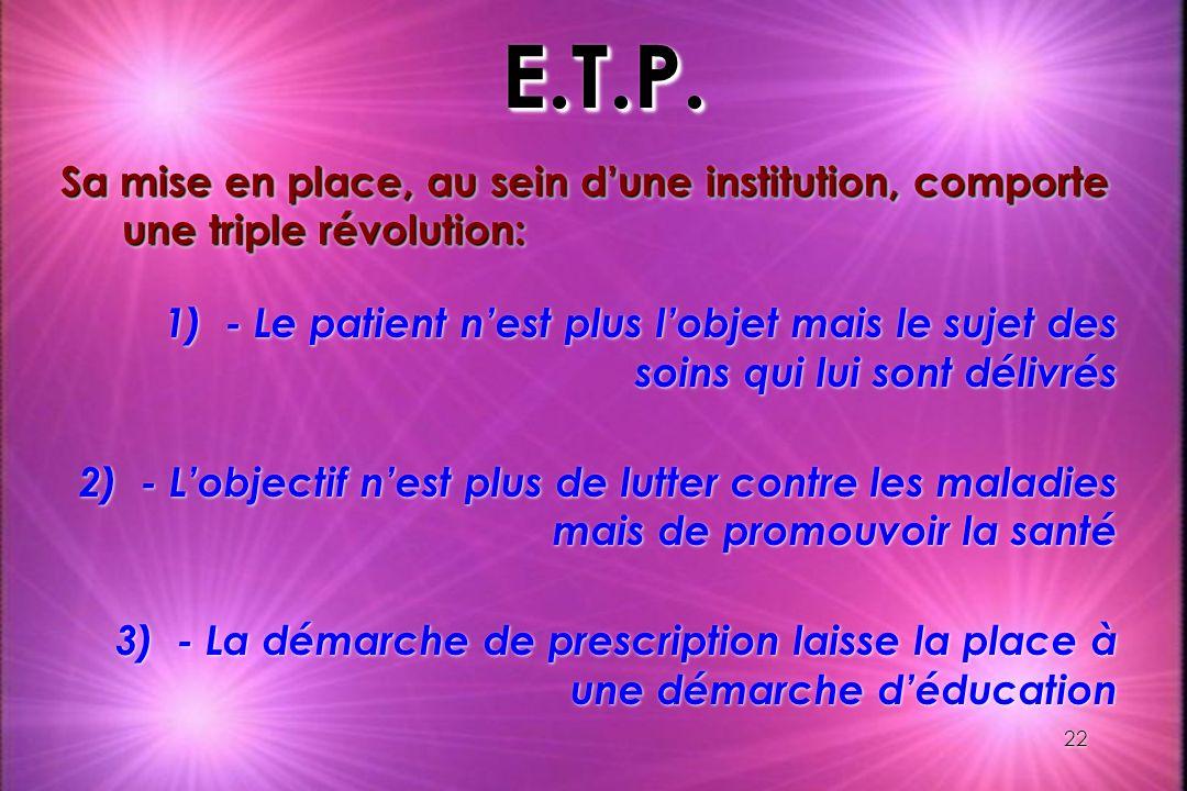 22 E.T.P.E.T.P. Sa mise en place, au sein dune institution, comporte une triple révolution: 1)- Le patient nest plus lobjet mais le sujet des soins qu