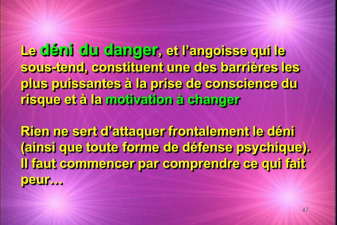 47 Le déni du danger, et langoisse qui le sous-tend, constituent une des barrières les plus puissantes à la prise de conscience du risque et à la moti
