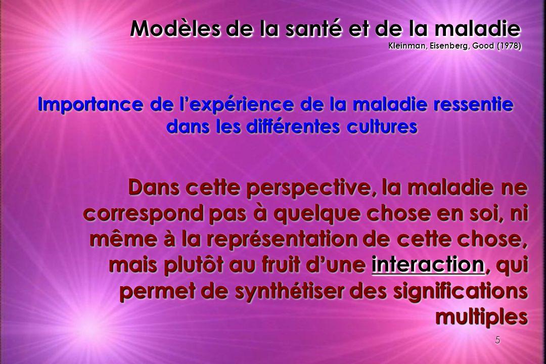 5 Modèles de la santé et de la maladie Kleinman, Eisenberg, Good (1978) Importance de lexpérience de la maladie ressentie dans les différentes culture