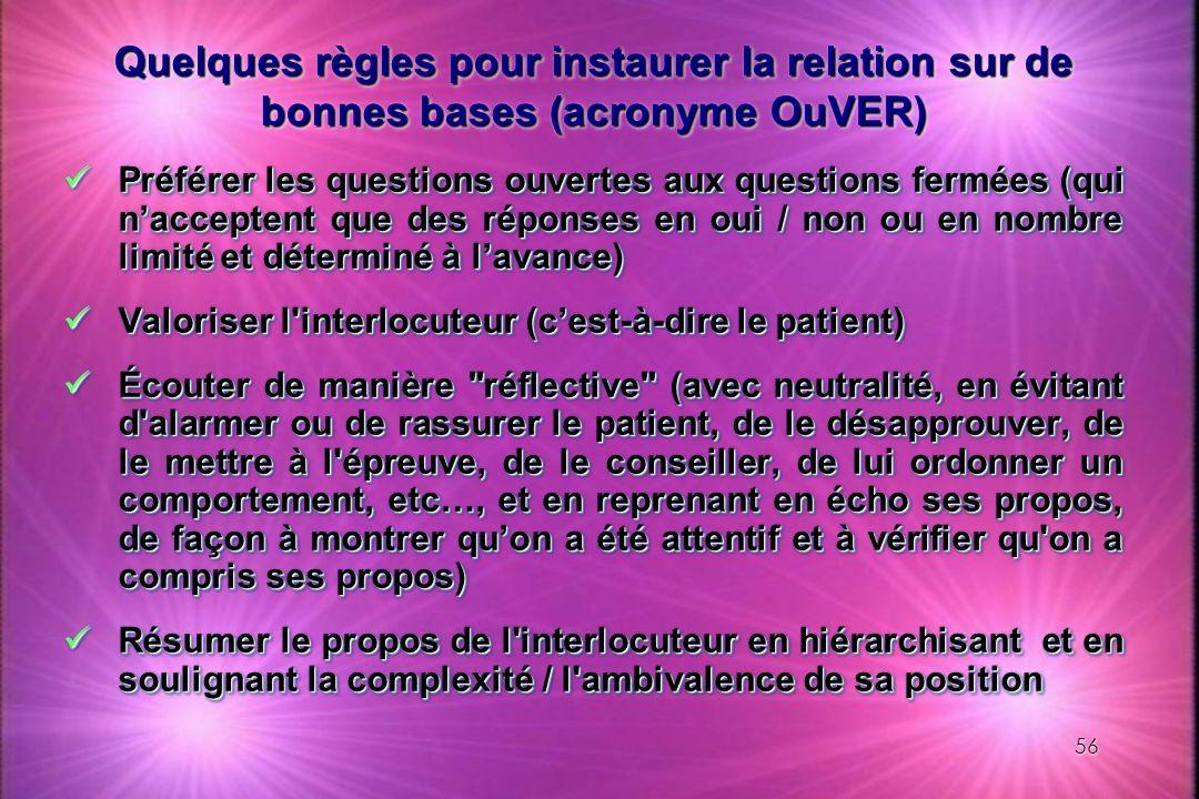 56 Quelques règles pour instaurer la relation sur de bonnes bases (acronyme OuVER) Préférer les questions ouvertes aux questions fermées (qui naccepte