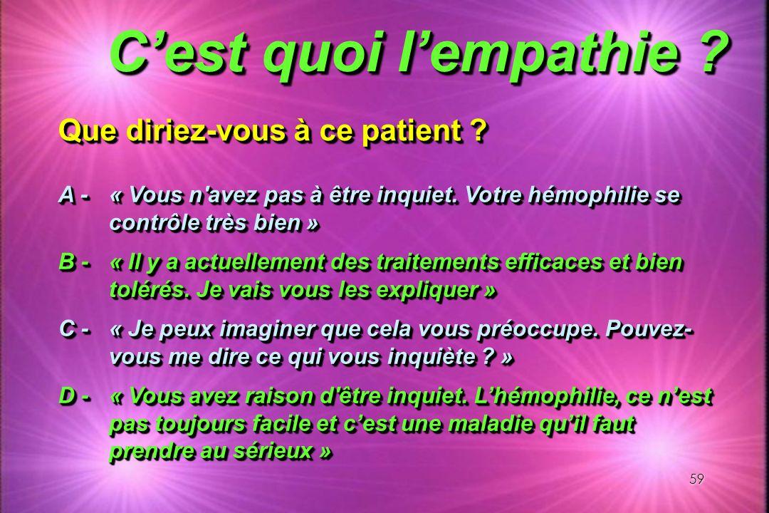 59 Cest quoi lempathie ? Que diriez-vous à ce patient ? A - « Vous n'avez pas à être inquiet. Votre hémophilie se contrôle très bien » B - « Il y a ac