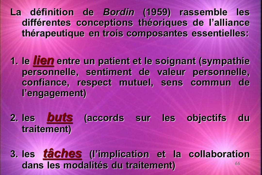 66 La définition de Bordin (1959) rassemble les différentes conceptions théoriques de lalliance thérapeutique en trois composantes essentielles: 1.le