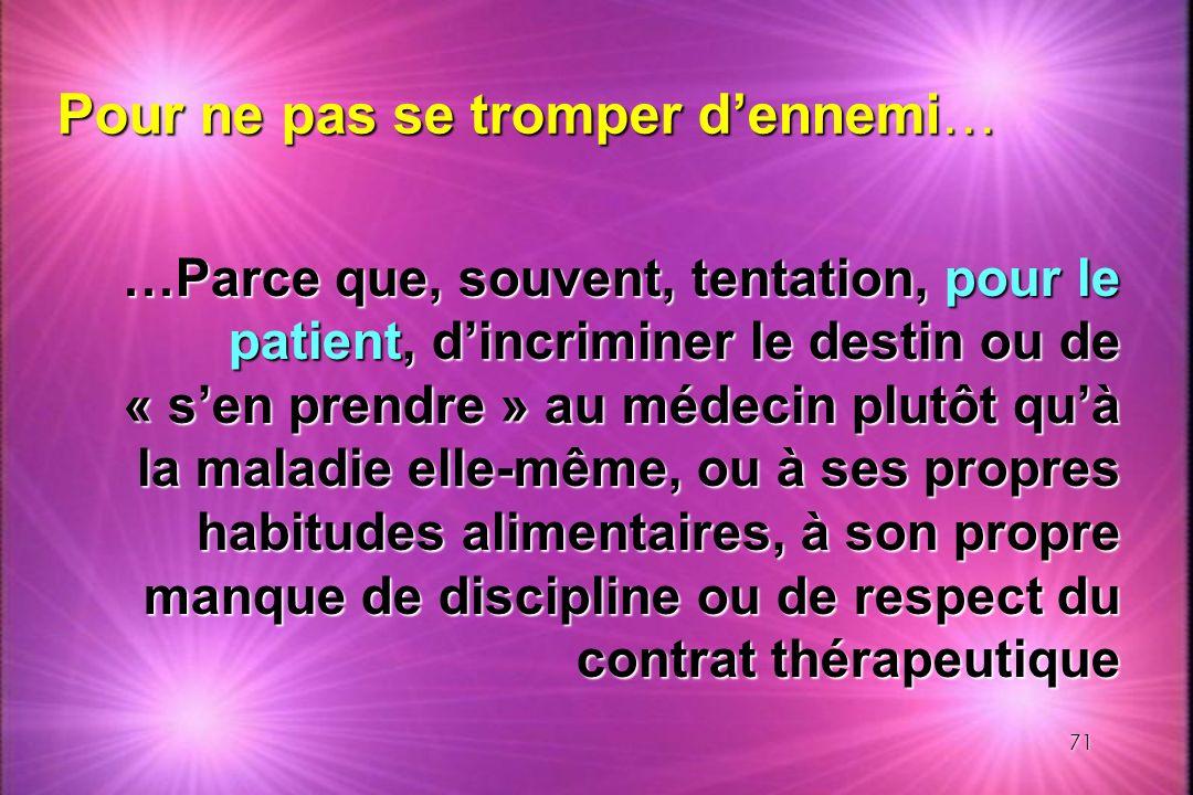 71 …Parce que, souvent, tentation, pour le patient, dincriminer le destin ou de « sen prendre » au médecin plutôt quà la maladie elle-même, ou à ses p