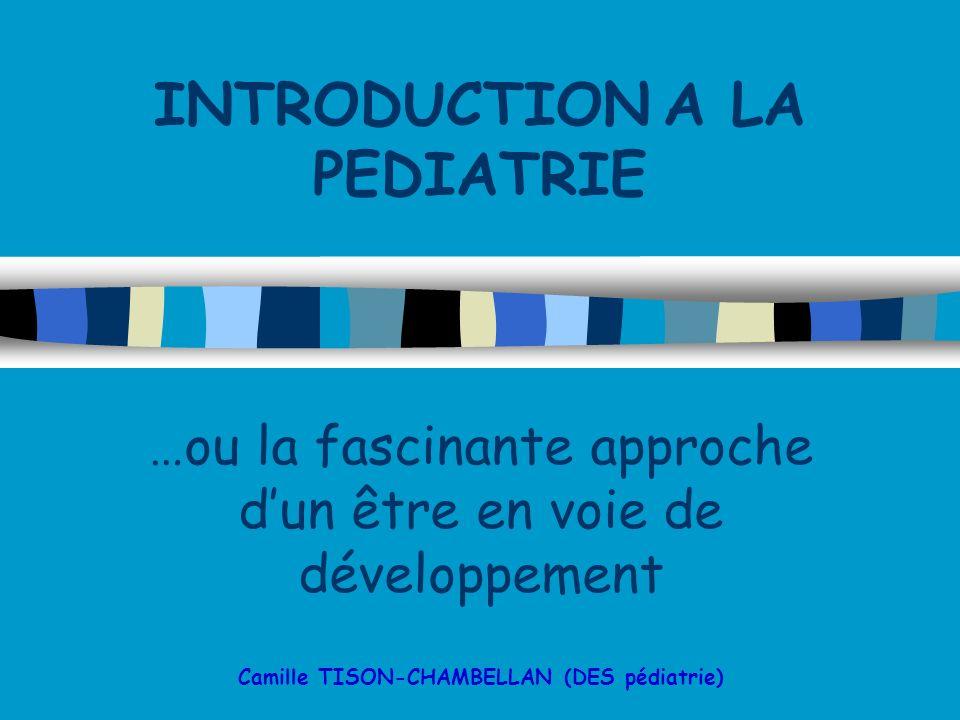 INTRODUCTION A LA PEDIATRIE …ou la fascinante approche dun être en voie de développement Camille TISON-CHAMBELLAN (DES pédiatrie)