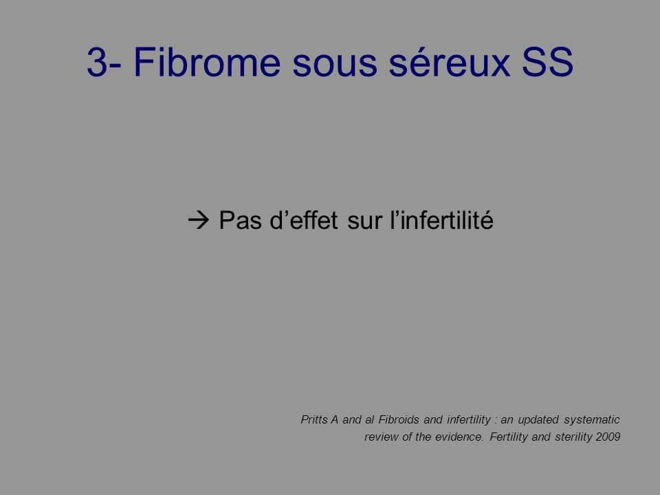 3- Fibrome sous séreux SS Pas deffet sur linfertilité Pritts A and al Fibroids and infertility : an updated systematic review of the evidence. Fertili