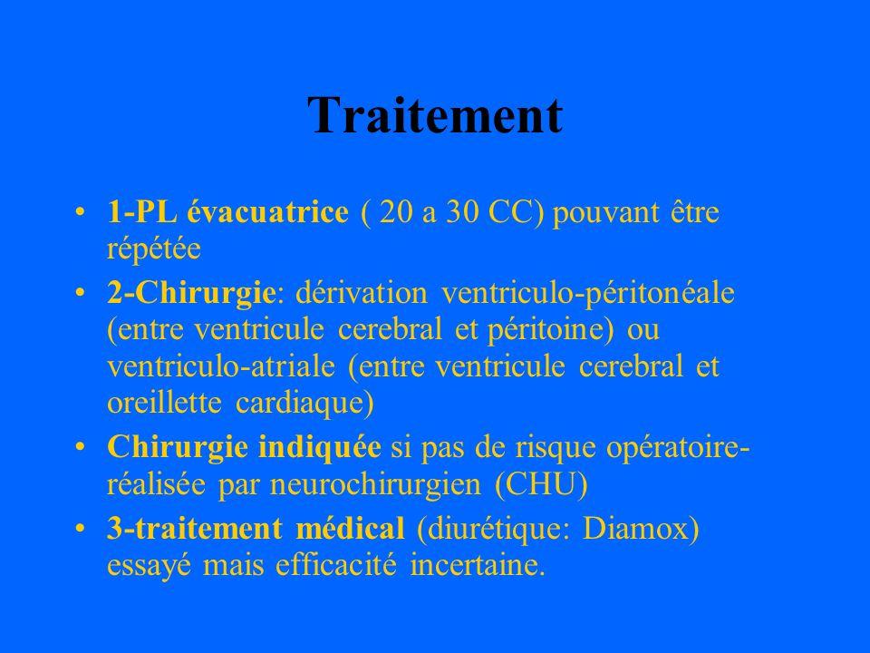 Traitement 1-PL évacuatrice ( 20 a 30 CC) pouvant être répétée 2-Chirurgie: dérivation ventriculo-péritonéale (entre ventricule cerebral et péritoine)