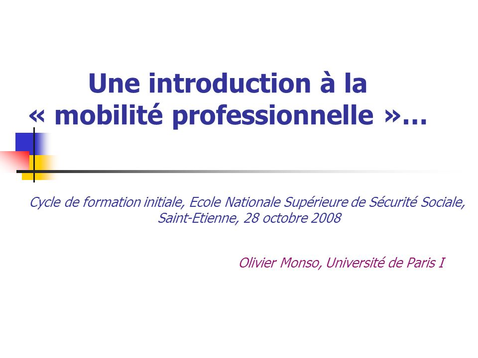 Une introduction à la « mobilité professionnelle »… Olivier Monso, Université de Paris I Cycle de formation initiale, Ecole Nationale Supérieure de Sé