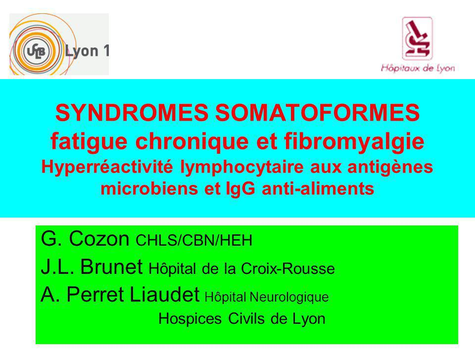 SYNDROMES SOMATOFORMES fatigue chronique et fibromyalgie Hyperréactivité lymphocytaire aux antigènes microbiens et IgG anti-aliments G. Cozon CHLS/CBN