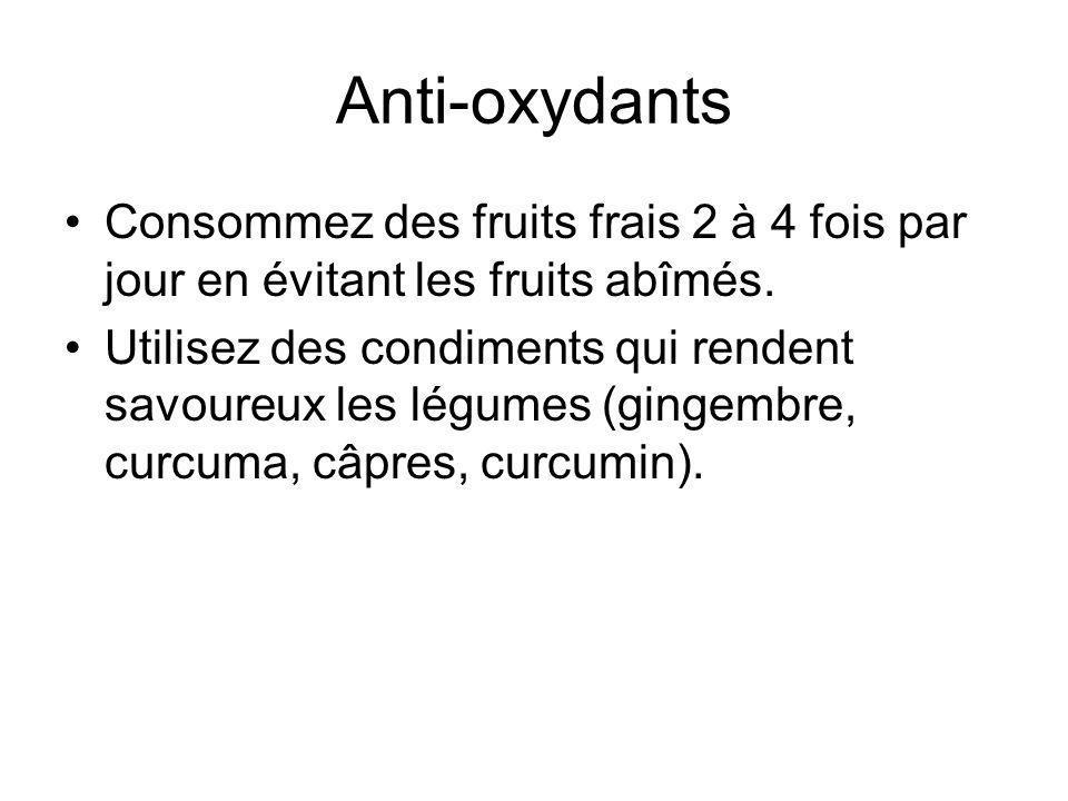 Anti-oxydants Consommez des fruits frais 2 à 4 fois par jour en évitant les fruits abîmés. Utilisez des condiments qui rendent savoureux les légumes (