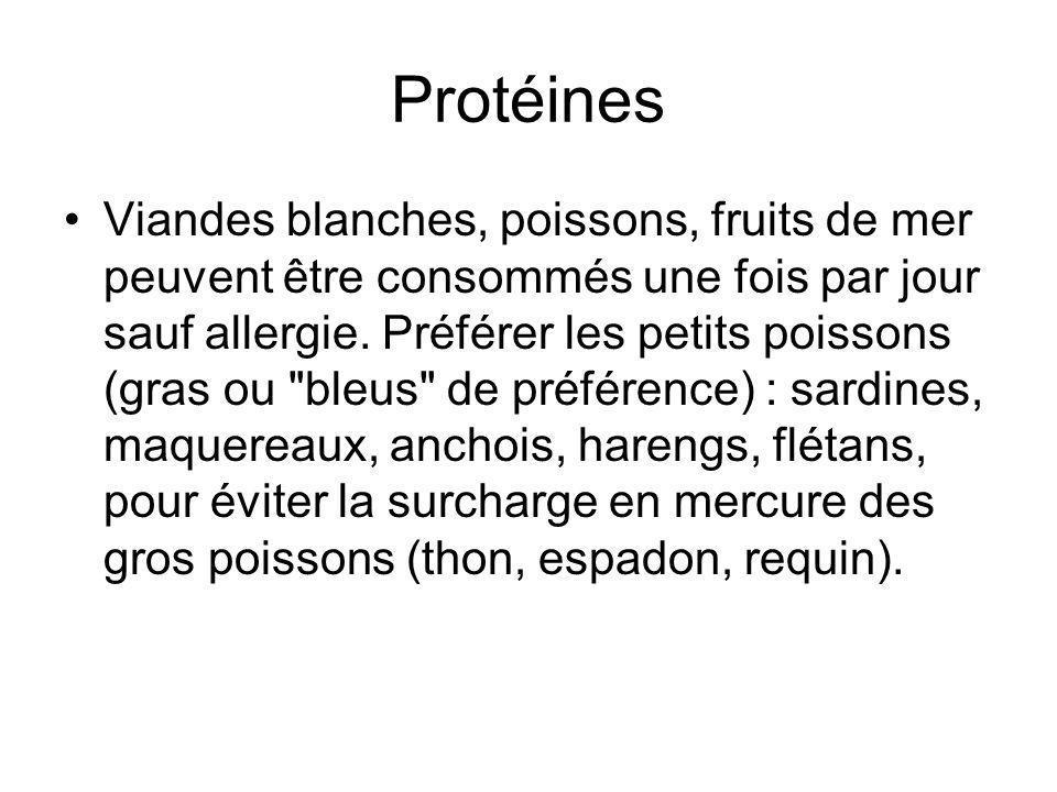 Protéines Viandes blanches, poissons, fruits de mer peuvent être consommés une fois par jour sauf allergie. Préférer les petits poissons (gras ou