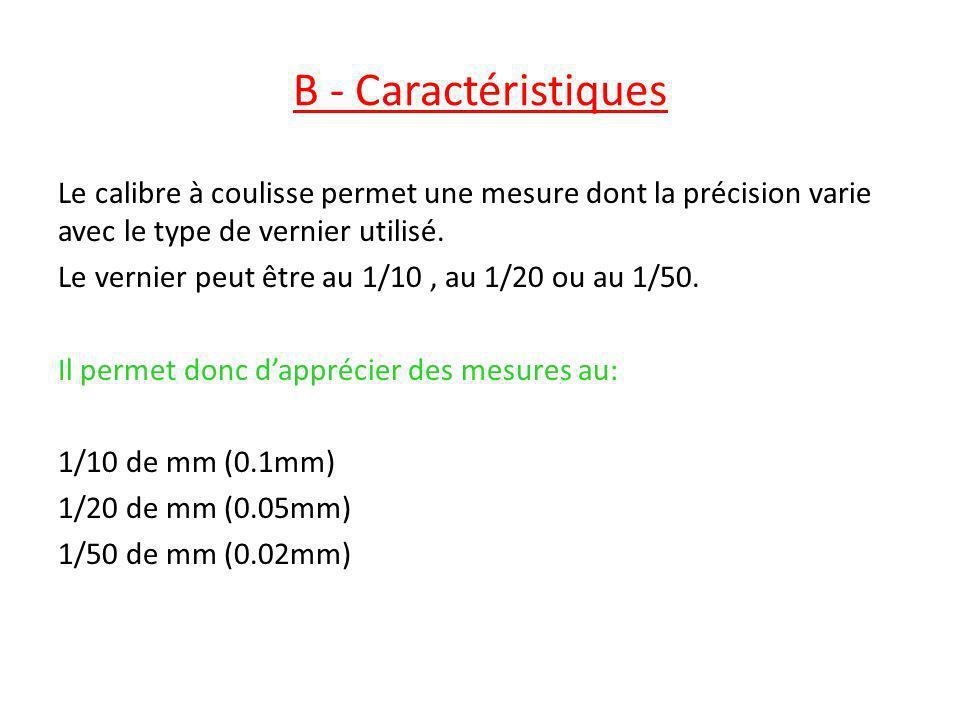 B - Caractéristiques Le calibre à coulisse permet une mesure dont la précision varie avec le type de vernier utilisé. Le vernier peut être au 1/10, au