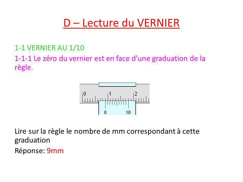 D – Lecture du VERNIER 1-1 VERNIER AU 1/10 1-1-1 Le zéro du vernier est en face dune graduation de la règle. Lire sur la règle le nombre de mm corresp