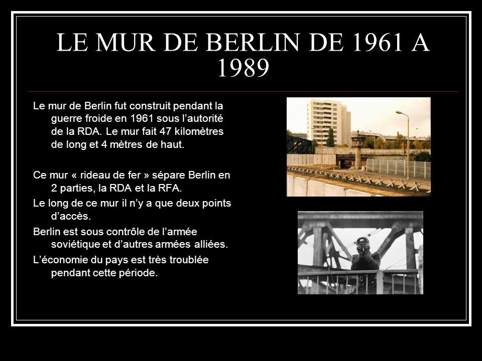 LE MUR DE BERLIN DE 1961 A 1989 Le mur de Berlin fut construit pendant la guerre froide en 1961 sous lautorité de la RDA. Le mur fait 47 kilomètres de