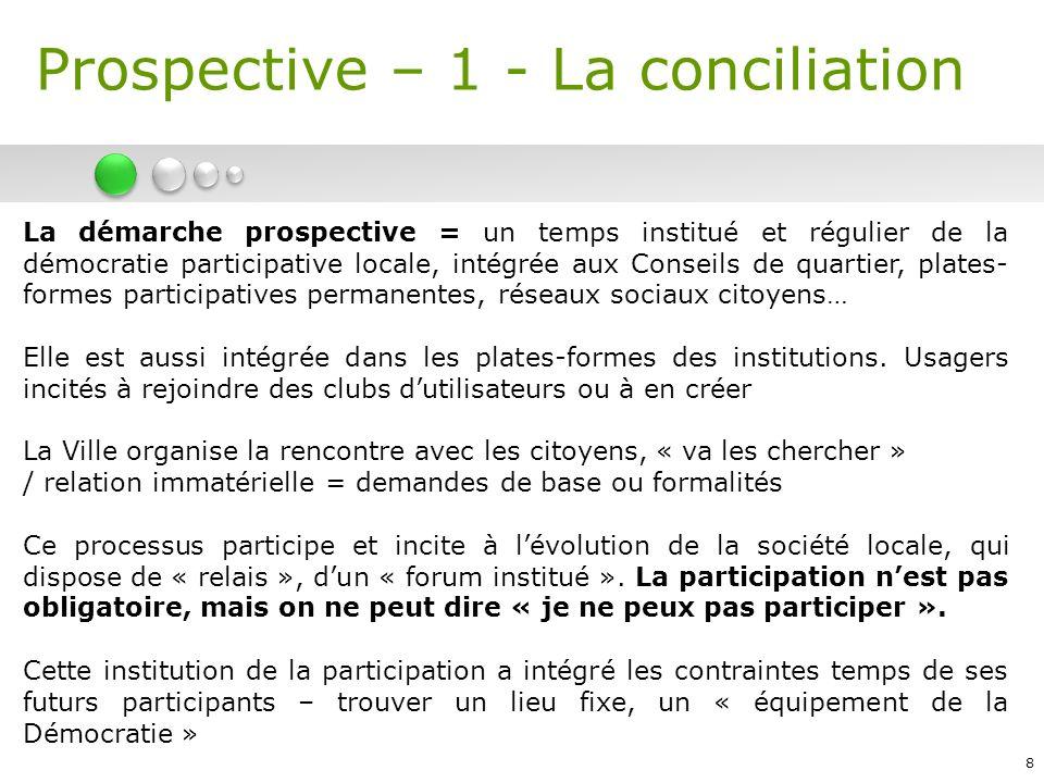 8 La démarche prospective = un temps institué et régulier de la démocratie participative locale, intégrée aux Conseils de quartier, plates- formes participatives permanentes, réseaux sociaux citoyens… Elle est aussi intégrée dans les plates-formes des institutions.