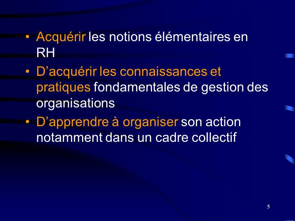 5 Acquérir les notions élémentaires en RH Dacquérir les connaissances et pratiques fondamentales de gestion des organisations Dapprendre à organiser s