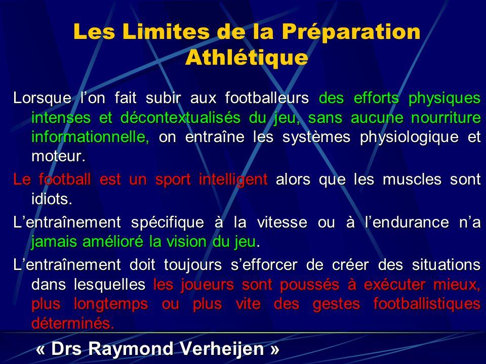 Les Limites de la Préparation Athlétique Lorsque lon fait subir aux footballeurs des efforts physiques intenses et décontextualisés du jeu, sans aucune nourriture informationnelle, on entraîne les systèmes physiologique et moteur.