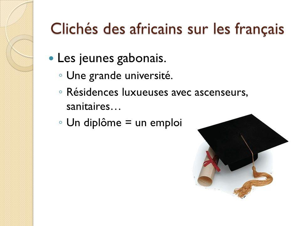 Clichés des africains sur les français Les jeunes gabonais. Une grande université. Résidences luxueuses avec ascenseurs, sanitaires… Un diplôme = un e