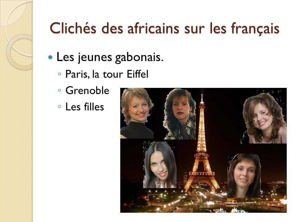 Clichés des africains sur les français Les jeunes gabonais. Paris, la tour Eiffel Grenoble Les filles