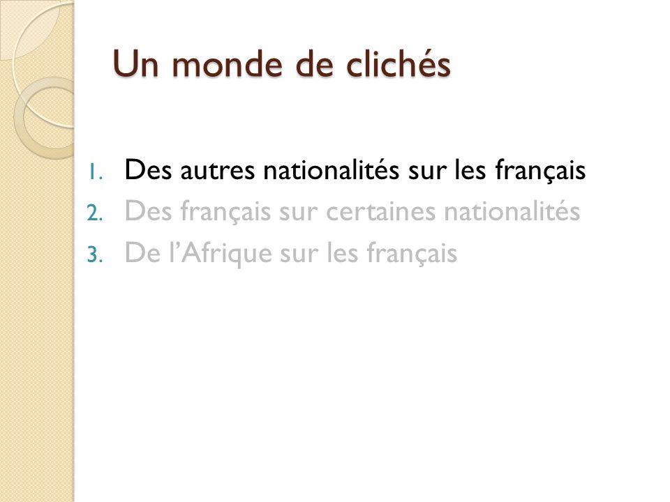 Un monde de clichés 1. Des autres nationalités sur les français 2. Des français sur certaines nationalités 3. De lAfrique sur les français