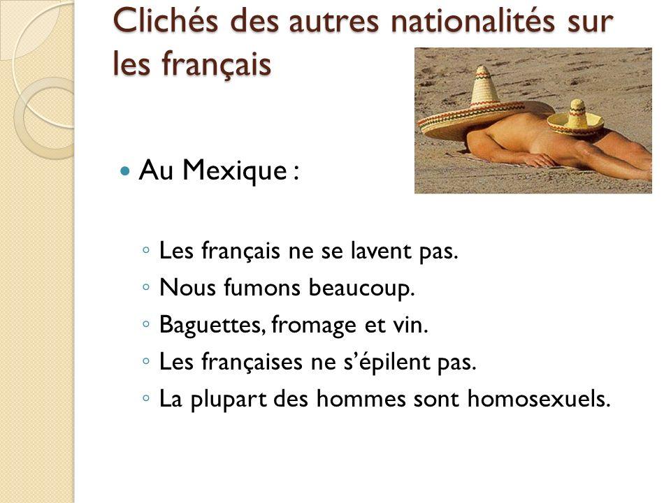 Clichés des autres nationalités sur les français Au Mexique : Les français ne se lavent pas. Nous fumons beaucoup. Baguettes, fromage et vin. Les fran