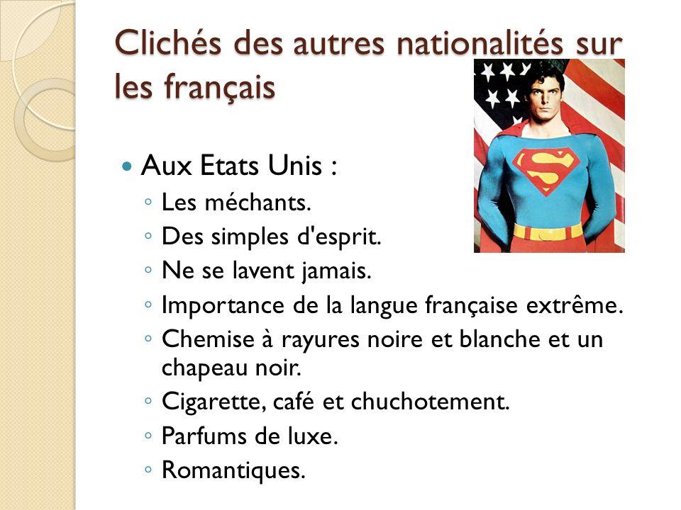 Clichés des autres nationalités sur les français Aux Etats Unis : Les méchants. Des simples d'esprit. Ne se lavent jamais. Importance de la langue fra