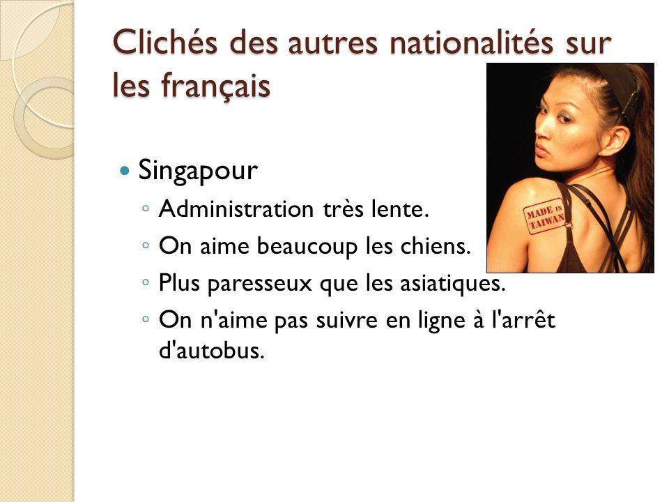 Clichés des autres nationalités sur les français Singapour Administration très lente. On aime beaucoup les chiens. Plus paresseux que les asiatiques.