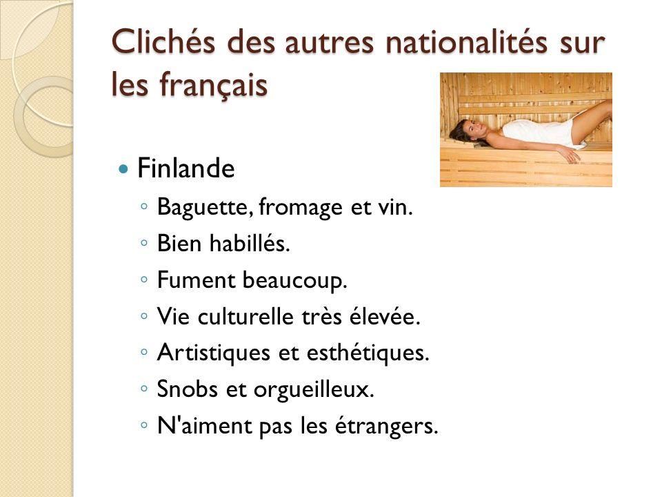 Clichés des autres nationalités sur les français Finlande Baguette, fromage et vin. Bien habillés. Fument beaucoup. Vie culturelle très élevée. Artist