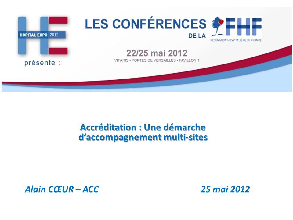 Accréditation : Une démarche daccompagnement multi-sites Alain CŒUR – ACC 25 mai 2012