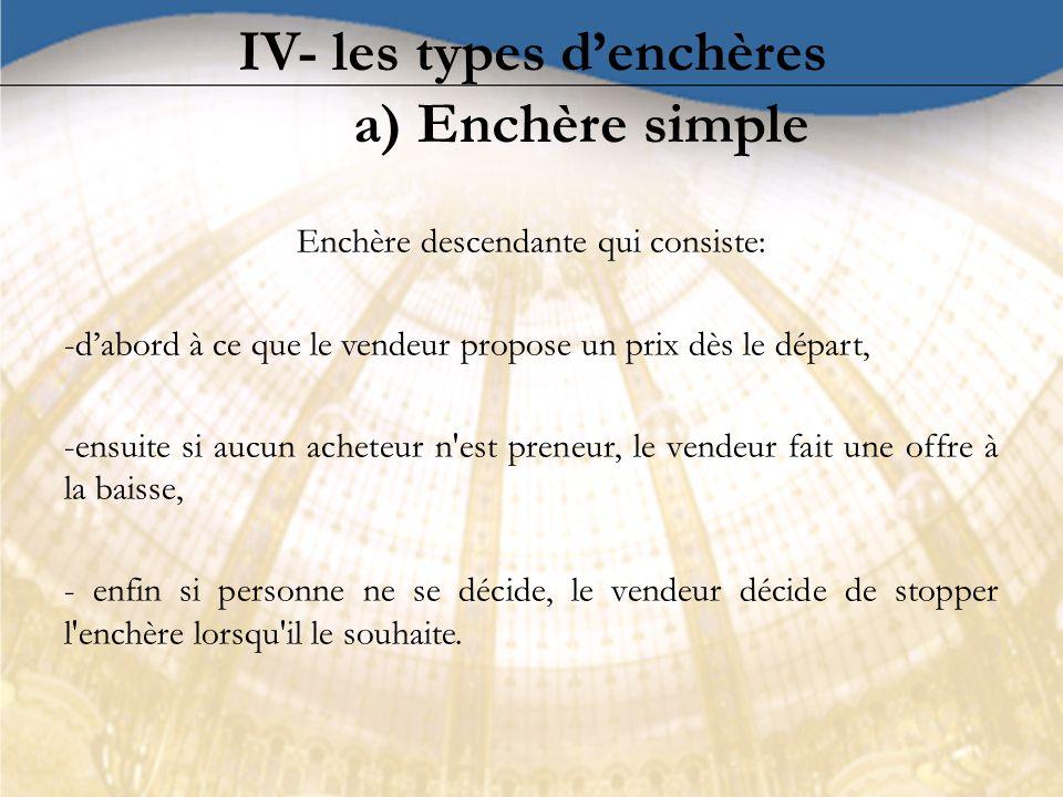 IV- les types denchères a) Enchère simple Enchère descendante qui consiste: -dabord à ce que le vendeur propose un prix dès le départ, -ensuite si auc