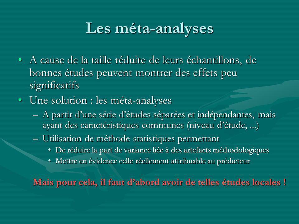Les méta-analyses A cause de la taille réduite de leurs échantillons, de bonnes études peuvent montrer des effets peu significatifsA cause de la taille réduite de leurs échantillons, de bonnes études peuvent montrer des effets peu significatifs Une solution : les méta-analysesUne solution : les méta-analyses –A partir dune série détudes séparées et indépendantes, mais ayant des caractéristiques communes (niveau détude,...) –Utilisation de méthode statistiques permettant De réduire la part de variance liée à des artefacts méthodologiquesDe réduire la part de variance liée à des artefacts méthodologiques Mettre en évidence celle réellement attribuable au prédicteurMettre en évidence celle réellement attribuable au prédicteur Mais pour cela, il faut dabord avoir de telles études locales !