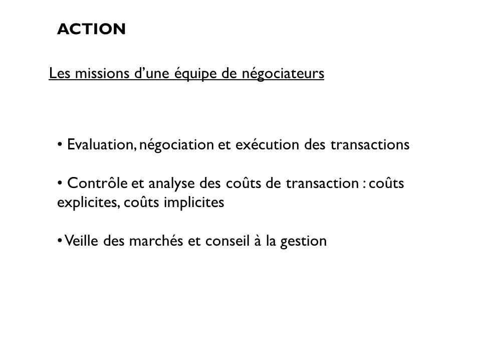 Les missions dune équipe de négociateurs ACTION Evaluation, négociation et exécution des transactions Contrôle et analyse des coûts de transaction : c