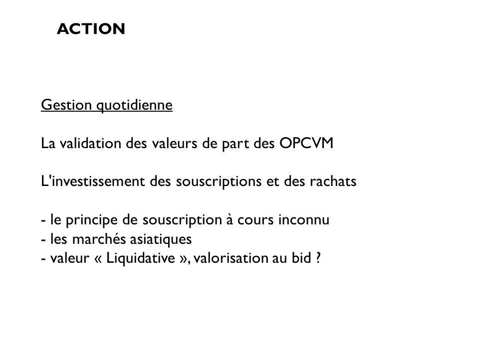 ACTION Gestion quotidienne La validation des valeurs de part des OPCVM L'investissement des souscriptions et des rachats - le principe de souscription