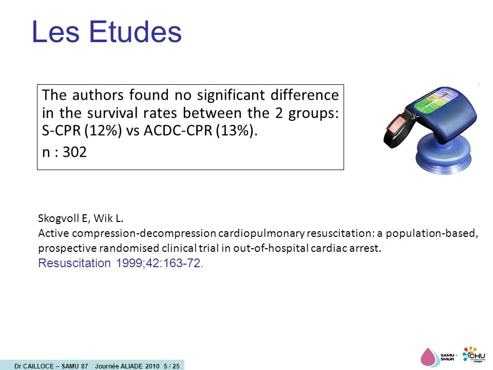 Dr CAILLOCE – SAMU 87 Journée ALIADE 2010 5 / 25 Les Etudes The authors found no significant difference in the survival rates between the 2 groups: S-