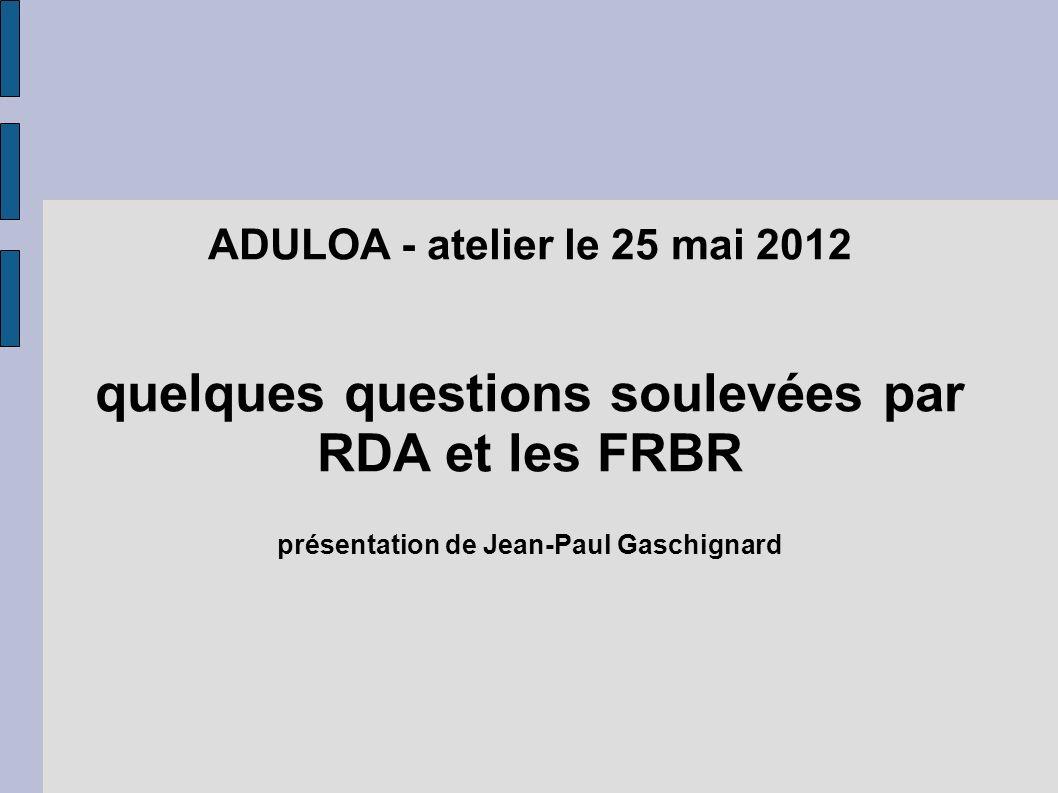 ADULOA - atelier le 25 mai 2012 quelques questions soulevées par RDA et les FRBR présentation de Jean-Paul Gaschignard