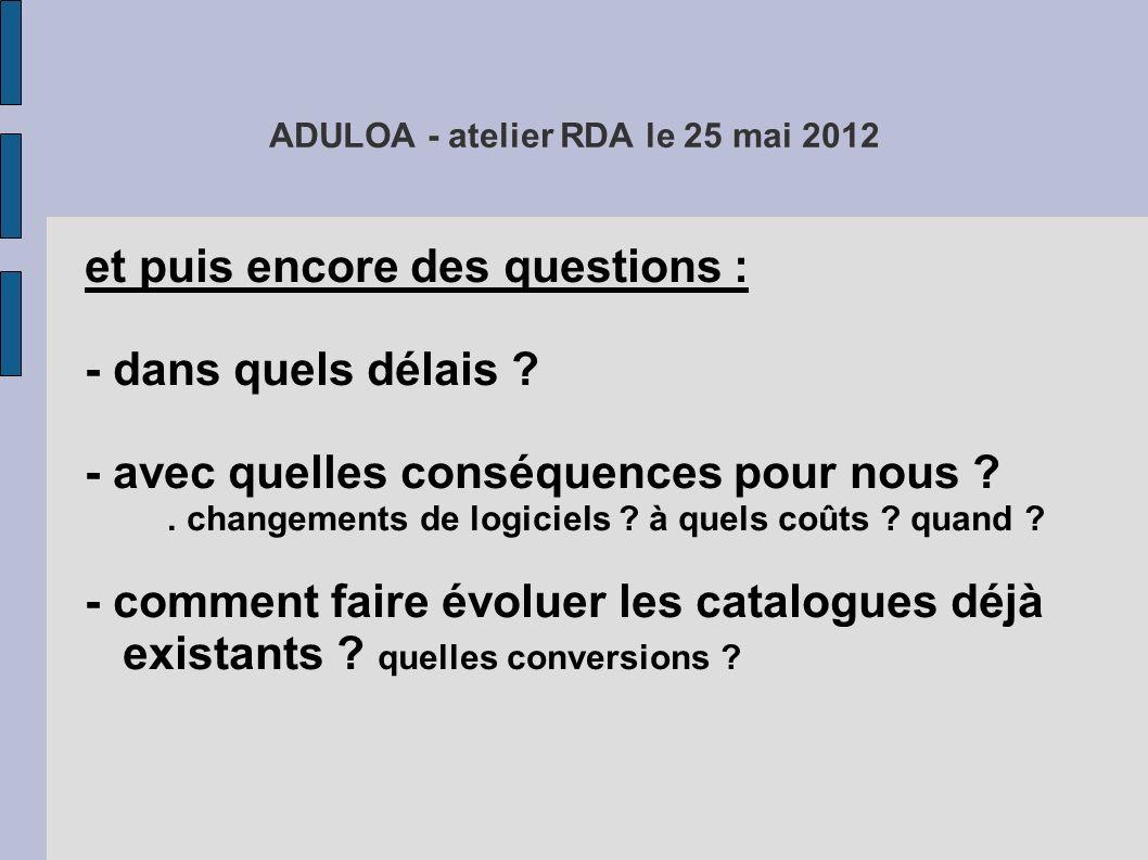 ADULOA - atelier RDA le 25 mai 2012 et puis encore des questions : - dans quels délais ? - avec quelles conséquences pour nous ?. changements de logic