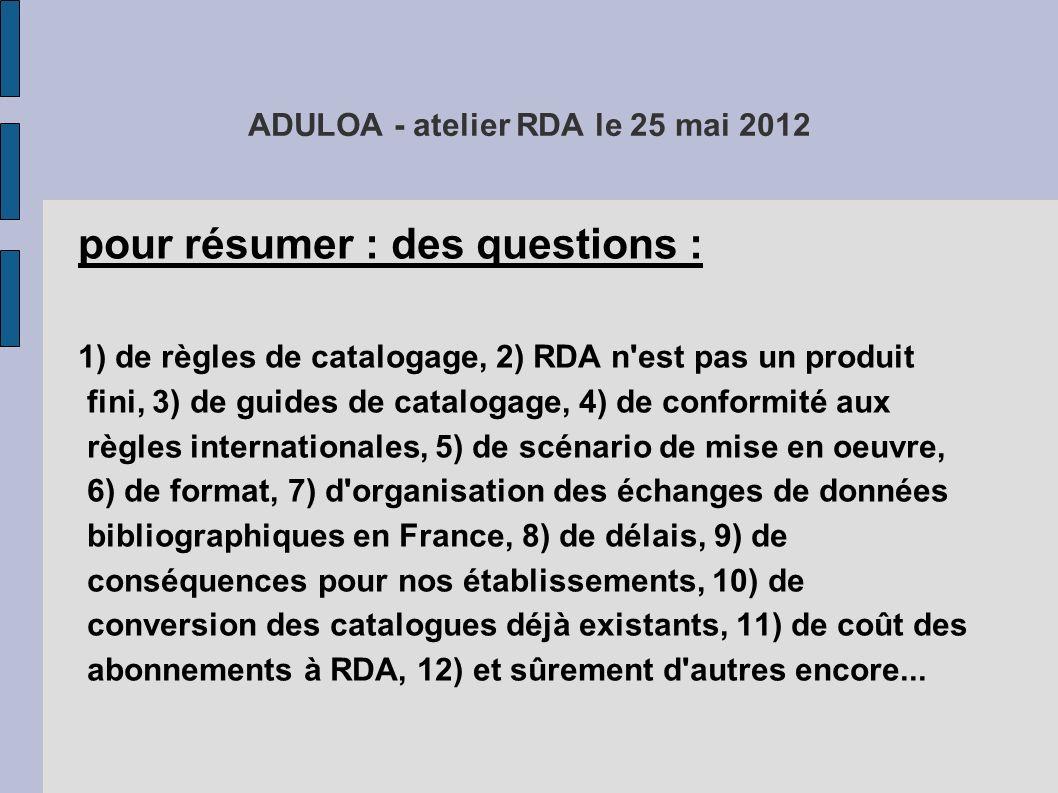 ADULOA - atelier RDA le 25 mai 2012 pour résumer : des questions : 1) de règles de catalogage, 2) RDA n'est pas un produit fini, 3) de guides de catal