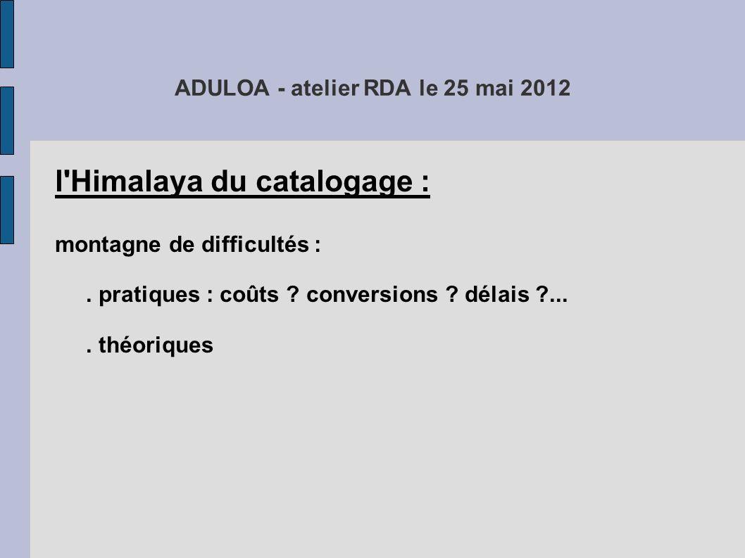 ADULOA - atelier RDA le 25 mai 2012 l'Himalaya du catalogage : montagne de difficultés :. pratiques : coûts ? conversions ? délais ?.... théoriques