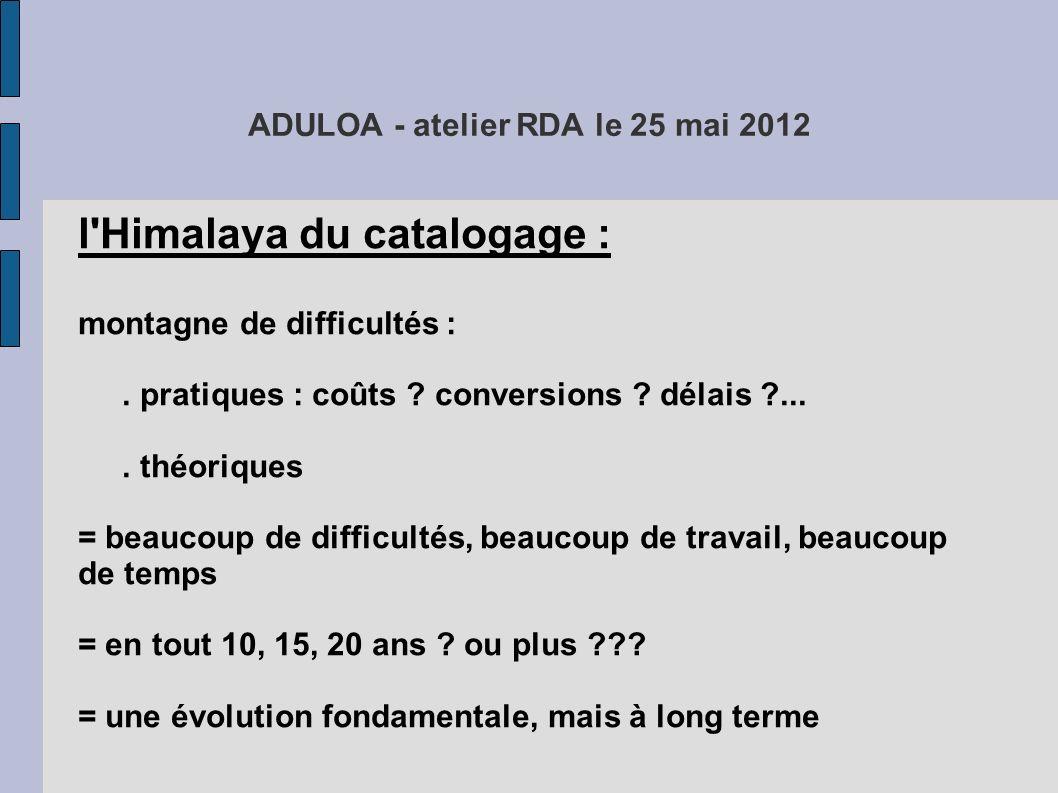 ADULOA - atelier RDA le 25 mai 2012 l'Himalaya du catalogage : montagne de difficultés :. pratiques : coûts ? conversions ? délais ?.... théoriques =