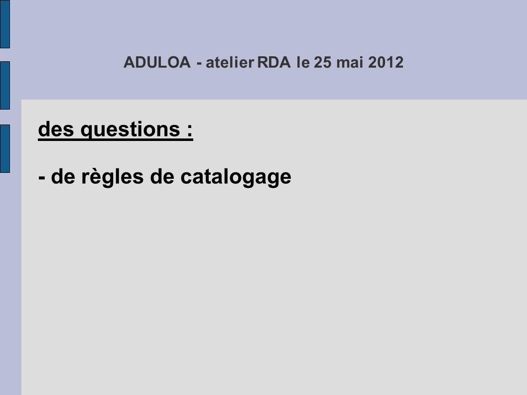 ADULOA - atelier RDA le 25 mai 2012 pour résumer : des questions : 1) de règles de catalogage, 2) RDA n est pas un produit fini, 3) de guides de catalogage, 4) de conformité aux règles internationales, 5) de scénario de mise en oeuvre, 6) de format, 7) d organisation des échanges de données bibliographiques en France, 8) de délais, 9) de conséquences pour nos établissements, 10) de conversion des catalogues déjà existants, 11) de coût des abonnements à RDA, 12) et sûrement d autres encore...