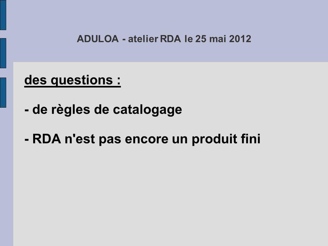 ADULOA - atelier RDA le 25 mai 2012 des questions : - de règles de catalogage - RDA n est pas encore un produit fini - de documents permettant d utiliser ces règles