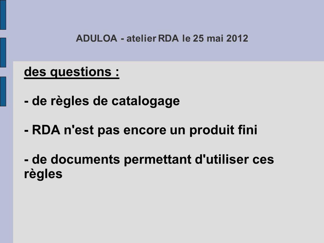 ADULOA - atelier RDA le 25 mai 2012 des questions : - de règles de catalogage - RDA n est pas encore un produit fini - de documents permettant d utiliser ces règles - de conformité aux règles internationales