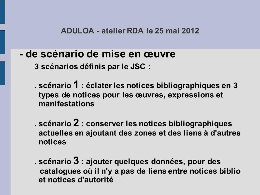 ADULOA - atelier RDA le 25 mai 2012 encore des questions : - de scénario de mise en œuvre - de format : formats MARC ou XML et RDF ?